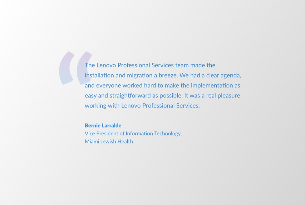 quote from Bernie Larralde: The Lenovo Professional Services team made the intallation and migration a breeze. We had a clear agenda, and everyone worked hard to make the implementation as easy and straightforward as possible. It was a real pleasure working with Lenovo Professional Services.